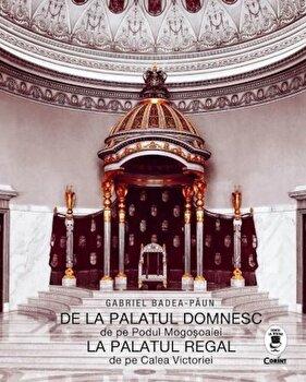 De la Palatul Domnesc de pe Podul Mogosoaiei la Palatul Regal de pe Calea Victoriei/Gabriel Badea Paun