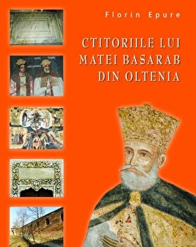 Ctitoriile lui Matei Basarab din Oltenia/Florin Epure