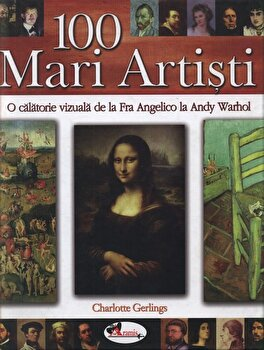 100 Mari Artisti. O calatorie vizuala de la Fra Angelico la Andy Warhol/Charlotte Gerlings imagine elefant.ro 2021-2022