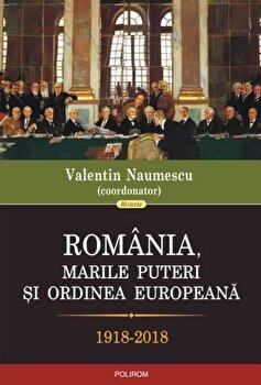 Romania, marile puteri si ordinea europeana (1918-2018)/Valentin Naumescu