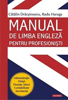 Manual de limba engleza pentru profesionisti. Administratie. Drept. Finante, banci. Contabilitate. Secretariat/Catalin Dracsineanu, Radu Haraga imagine elefant.ro 2021-2022