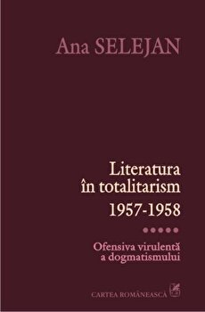 Literatura in totalitarism 1957-1958. Ofensiva virulenta a dogmatismului, Vol. 5/Ana Selejan imagine elefant 2021