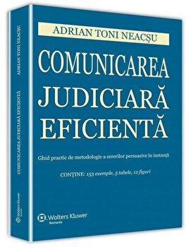 Comunicarea judiciara eficienta. Ghid practic de metodologie a cererilor persuasive in instanta/Toni Adrian Neacsu poza cate