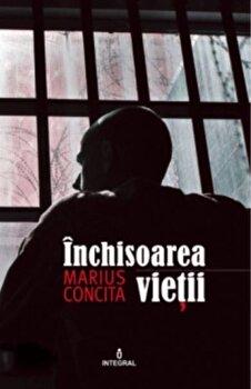 Inchisoarea vietii/Marius Concita