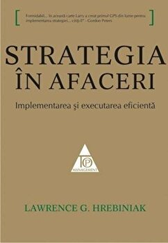 Strategia in afaceri. Implementarea si executarea eficienta/Lawrence G. Hrebiniak imagine elefant.ro 2021-2022
