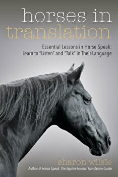 Horses in Translation: Essential Lessons in Horse Speak: Learn to ''listen'' and ''talk'' in Their Language, Paperback/Sharon Wilsie poza cate