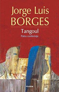 Tangoul. Patru conferinte-Jorge Luis Borges imagine