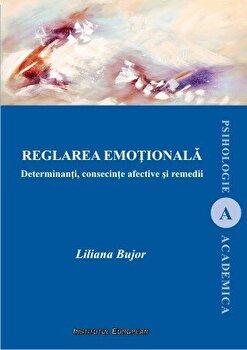 Reglarea emotionala - Determinanti, consecinte afective si remedii/Liliana Bujor imagine elefant.ro 2021-2022