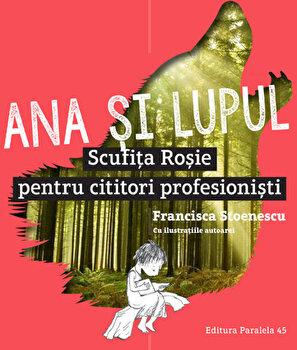 Ana si lupul. Scufita rosie pentru cititori profesionisti/Francisca Stoenescu