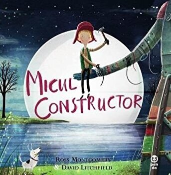 Micul constructor/Ross Montgomery, David Litchfield