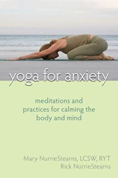 Yoga for Anxiety: Meditations and Practices for Calming the Body and Mind, Paperback/Mary NurrieStearns poza cate