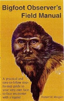 Bigfoot Observer's Field Manual: A Practical and Easy-To-Follow, Step-By-Step Guide to Your Very Own Face-To-Face Encounter with a Legend, Paperback/Robert W. Morgan poza cate