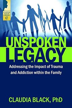 Unspoken Legacy: Addressing the Impact of Trauma and Addiction Within the Family, Paperback/Claudia Black poza cate