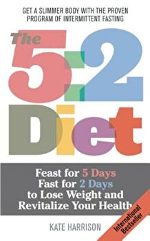 The 5:2 Diet: Feast for 5 Days, Fast for 2 Days to Lose Weight and Revitalize Your Health, Paperback/Kate Harrison imagine