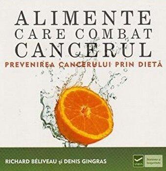 Alimente care combat cancerul. Prevenirea cancerului prin dieta/Richard Beliveau, Denis Gingras imagine elefant.ro 2021-2022