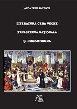 Literatura ceha veche. Renasterea nationala si romantismul/Irina Ionescu imagine elefant.ro 2021-2022