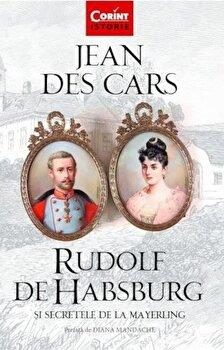 Rudolf de Habsburg si secretele de la Mayerling/Jean des Cars poza cate