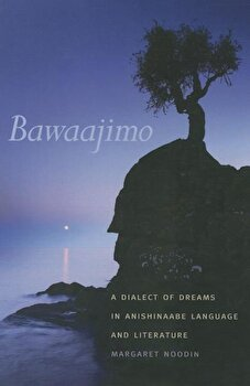 Bawaajimo: A Dialect of Dreams in Anishinaabe Language and Literature, Paperback/Margaret Noodin poza cate