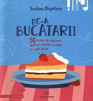 De-a bucatarii - 50 retete de dulciuri pentru mamici iscusite si copii isteti/Teodora Rogobete imagine elefant.ro