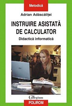 Instruire asistata de calculator. Didactica informatica/Adrian Adascalitei imagine elefant.ro 2021-2022