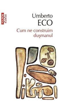 Cum ne construim dusmanul. Ed. 2017/Umberto Eco imagine