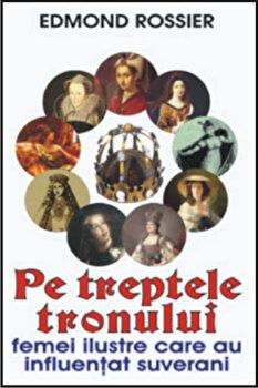 Pe treptele tronului. Femei ilustre care au influentat suverani/Edmond Rossier poza