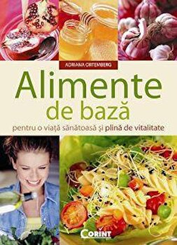 Alimente de baza pentru o viata sanatoasa si plina de vitalitate/Adriana Ortemberg imagine