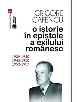 O istorie in epistole a exilului romanesc (1939-1940, 1943-1950, 1952-1957)/Grigore Gafencu