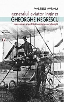 Generalul aviator ing. Gheorghe Negrescu, precursorul politicii aeriene romanesti/Valeriu Avram imagine elefant.ro 2021-2022