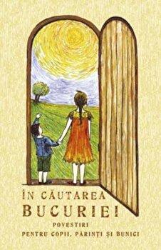 In cautarea bucuriei. Povestiri pentru copii, parinti si bunici/***