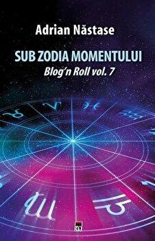 Coperta Carte Sub zodia momentului: Blog n Roll vol. 7