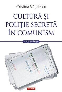 Cultura si politie secreta in comunism/Cristina Vatulescu