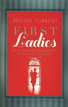 First Ladies. De la Eleanor Roosvelt la Hillary Clinton/Regine Torrent
