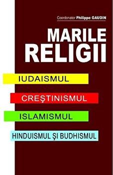 Marile Religii. Iudaismul. Crestinimul. Islamismul. Hinduismul si Budhismul/Philippe Gaudin imagine elefant.ro 2021-2022