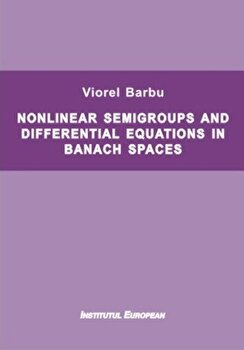 Nonlinear semigroups and differential equations in banach spaces/Viorel Barbu imagine elefant.ro 2021-2022