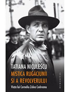 Mistica rugaciunii si a revolverului. Viata lui Corneliu Zelea Codreanu/Tatiana Niculescu imagine
