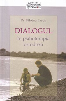 Dialogul in psihoterapia ortodoxa/Pr. Filoteu Faros imagine elefant.ro 2021-2022