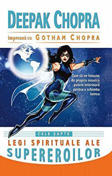 Cele sapte legi spirituale ale supereroilor/Deepak Chopra, Gotham Chopra imagine elefant.ro 2021-2022