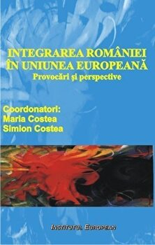 Integrarea Romaniei in Uniunea Europeana -Provocari si perspective/Maria Costea, Simion Costea imagine elefant.ro 2021-2022