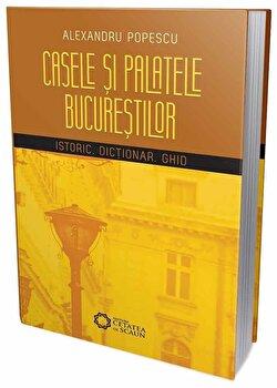 Casele si palatele Bucurestilor. Istoric, dictionar, ghid/Alexandru Popescu