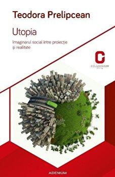 Utopia. Imaginarul social intre proiectie si realitate/Teodora Prelipcean imagine