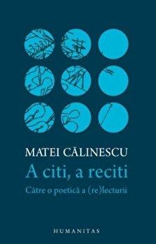 A citi, a reciti: catre o poetica a (re)lecturii/Matei Calinescu imagine elefant.ro 2021-2022