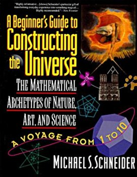 The Beginner's Guide to Constructing the Universe: The Mathematical Archetypes of Nature, Art, and Science, Paperback/Michael S. Schneider poza cate