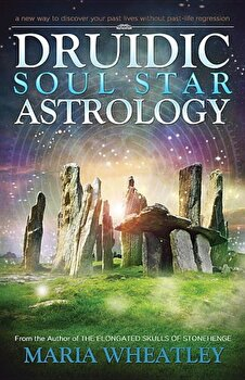 Druidic Soul Star Astrology: A New Way to Discover Your Past Lives Without Past-Life Regressions, Paperback/Maria Wheatley poza cate