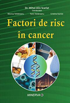 Factori de risc in cancer/Mihai-Alin Scarlat, Monica Tohaneanu, Tomi Tohaneanu, Cristina Scarlat imagine elefant.ro 2021-2022
