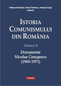 Istoria comunismului din Romania. Volumul 2: Documente Nicolae Ceausescu (1965-1971)/Mihnea Berindei, Dorin Dobrincu, Armand Gosu