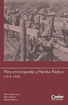 Mica enciclopedie a Marelui Razboi (1914-1918)/Doru Dumitrescu, Mihai Manea, Mirela Popescu