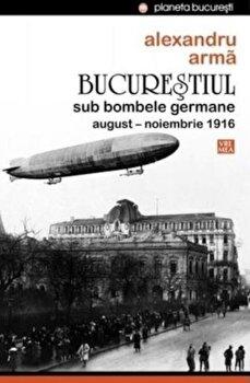Bucurestiul sub bombele germane. August-noiembrie 1916/Alexandru Arma