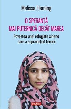 O speranta mai puternica decit marea. Povestea unei refugiate siriene care a supravietuit terorii/Melissa Fleming