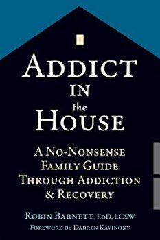 Addict in the House: A No-Nonsense Family Guide Through Addiction and Recovery, Paperback/Robin Barnett poza cate